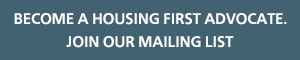 Become a Housing First Advocate. Join Our Mailing List